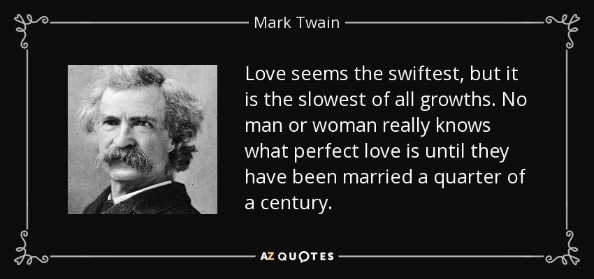 Love seems the swiftest, but it is the slowest of all growths. No man or woman really knows what perfect love is until they have been married a quarter of a century. - Mark Twain