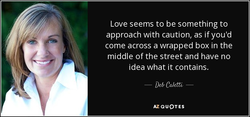 Love seems to be something to approach with caution, as if you'd come across a wrapped box in the middle of the street and have no idea what it contains. - Deb Caletti