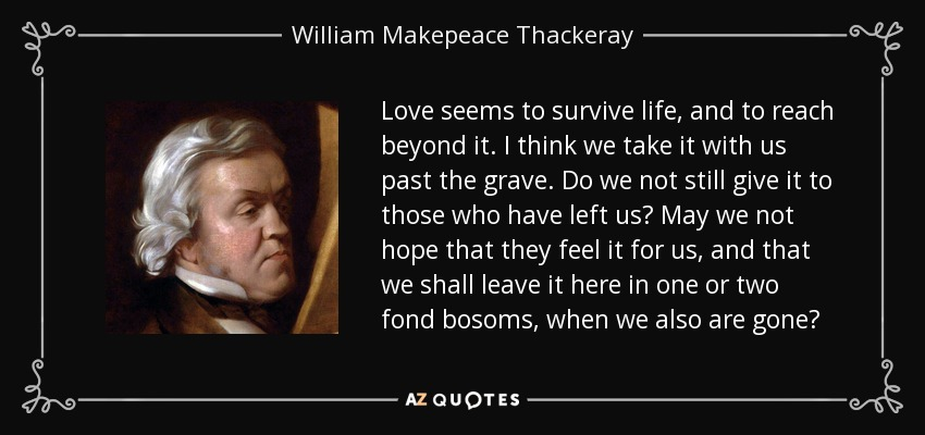 Love seems to survive life, and to reach beyond it. I think we take it with us past the grave. Do we not still give it to those who have left us? May we not hope that they feel it for us, and that we shall leave it here in one or two fond bosoms, when we also are gone? - William Makepeace Thackeray