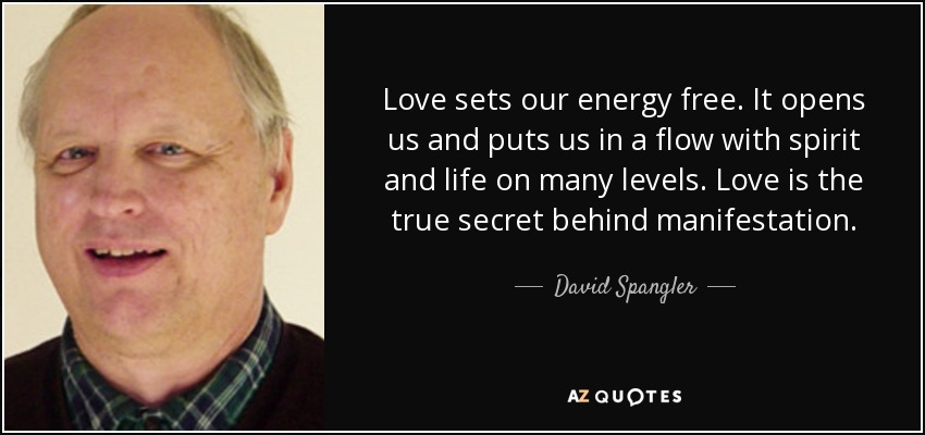 Love sets our energy free. It opens us and puts us in a flow with spirit and life on many levels. Love is the true secret behind manifestation. - David Spangler