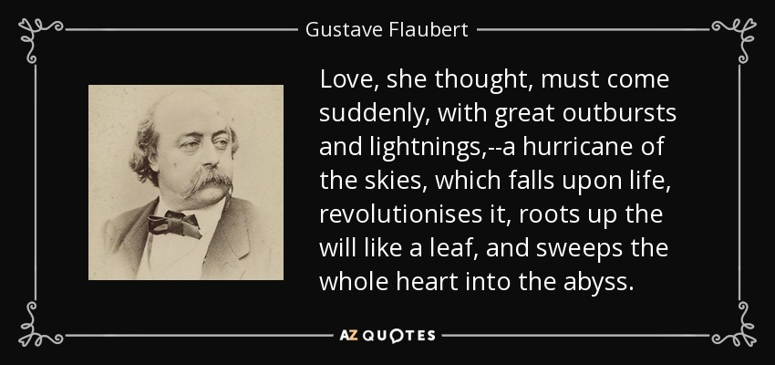Love, she thought, must come suddenly, with great outbursts and lightnings,--a hurricane of the skies, which falls upon life, revolutionises it, roots up the will like a leaf, and sweeps the whole heart into the abyss. - Gustave Flaubert