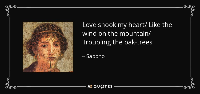 Love shook my heart/ Like the wind on the mountain/ Troubling the oak-trees - Sappho