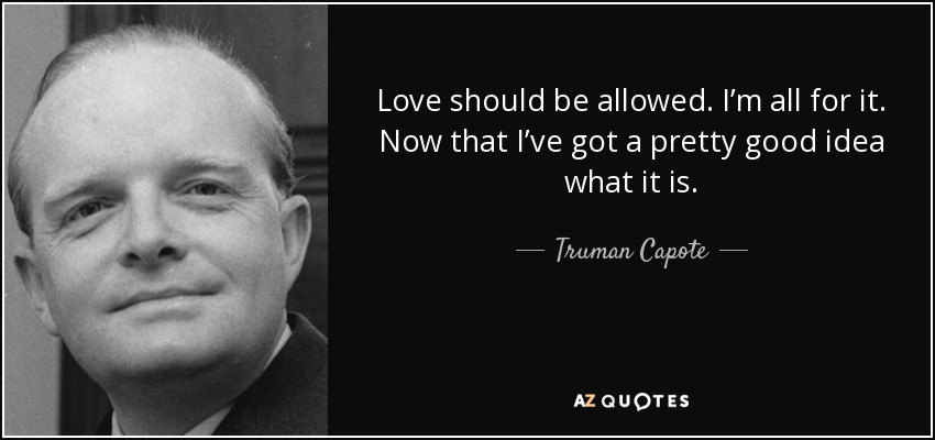 Love should be allowed. I'm all for it. Now that I've got a pretty good idea what it is. - Truman Capote