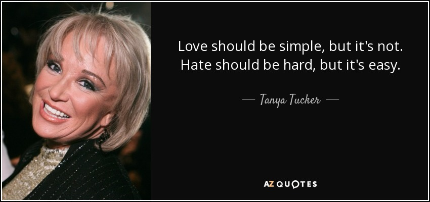 Love should be simple, but it's not. Hate should be hard, but it's easy. - Tanya Tucker