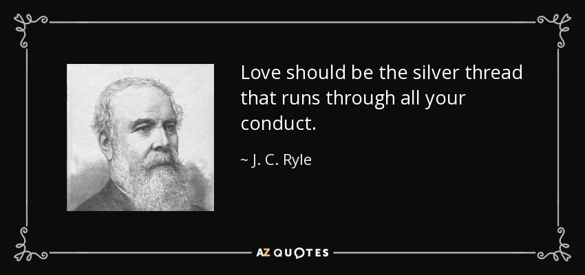 Love should be the silver thread that runs through all your conduct. - J. C. Ryle