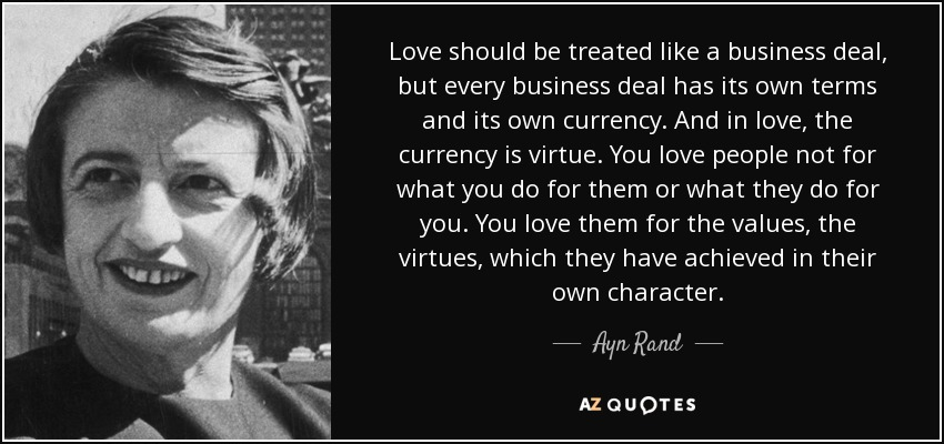 Love should be treated like a business deal, but every business deal has its own terms and its own currency. And in love, the currency is virtue. You love people not for what you do for them or what they do for you. You love them for the values, the virtues, which they have achieved in their own character. - Ayn Rand