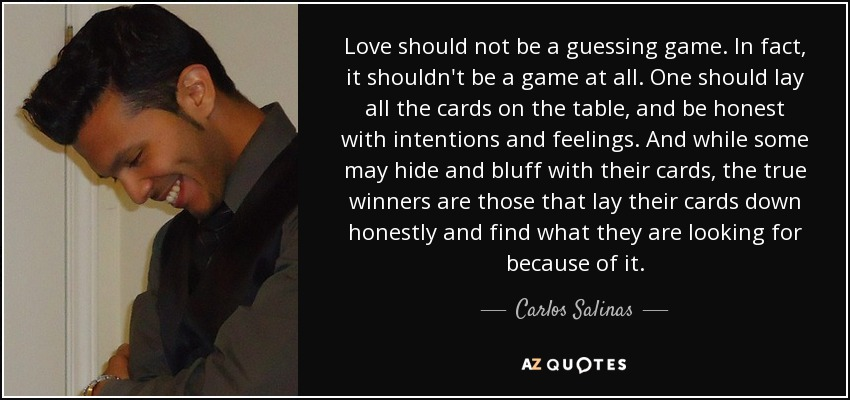 Love should not be a guessing game. In fact, it shouldn't be a game at all. One should lay all the cards on the table, and be honest with intentions and feelings. And while some may hide and bluff with their cards, the true winners are those that lay their cards down honestly and find what they are looking for because of it. - Carlos Salinas