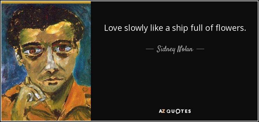 Love slowly like a ship full of flowers. - Sidney Nolan