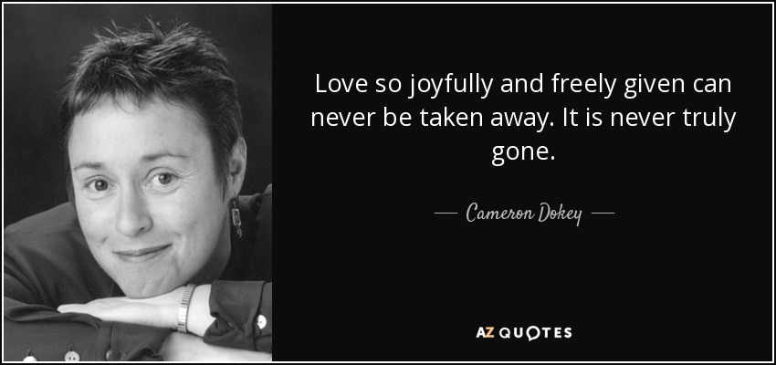 Love so joyfully and freely given can never be taken away. It is never truly gone. - Cameron Dokey