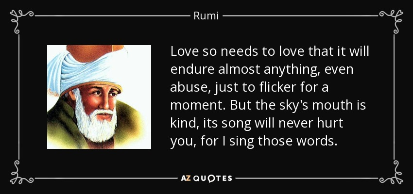 Love so needs to love that it will endure almost anything, even abuse, just to flicker for a moment. But the sky's mouth is kind, its song will never hurt you, for I sing those words. - Rumi