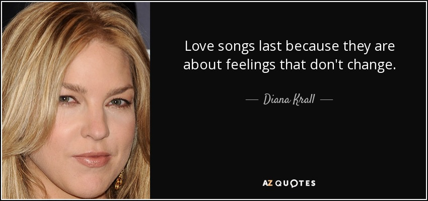 Love songs last because they are about feelings that don't change. - Diana Krall