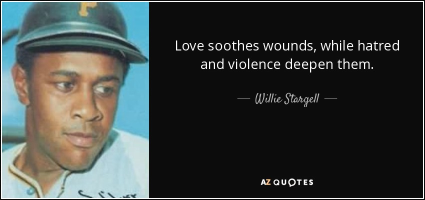 Love soothes wounds, while hatred and violence deepen them. - Willie Stargell