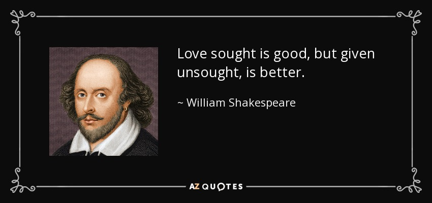 Love sought is good, but given unsought, is better. - William Shakespeare