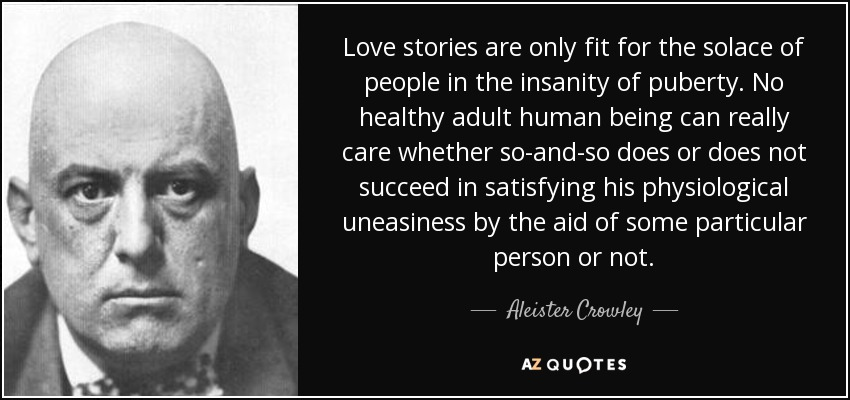 Love stories are only fit for the solace of people in the insanity of puberty. No healthy adult human being can really care whether so-and-so does or does not succeed in satisfying his physiological uneasiness by the aid of some particular person or not. - Aleister Crowley