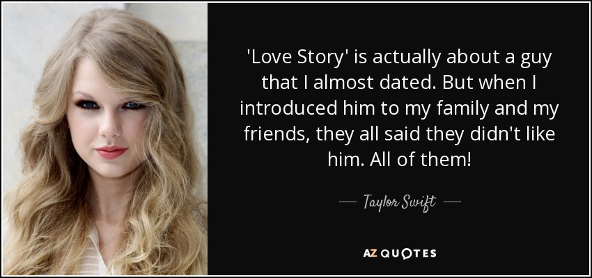 'Love Story' is actually about a guy that I almost dated. But when I introduced him to my family and my friends, they all said they didn't like him. All of them! - Taylor Swift