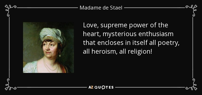 Love, supreme power of the heart, mysterious enthusiasm that encloses in itself all poetry, all heroism, all religion! - Madame de Stael