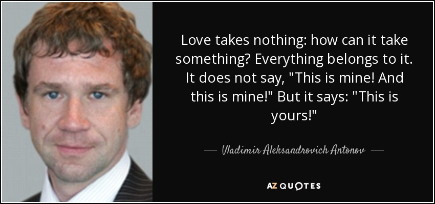 Love takes nothing: how can it take something? Everything belongs to it. It does not say,