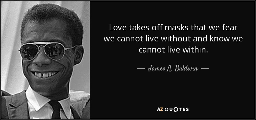 Love takes off masks that we fear we cannot live without and know we cannot live within. - James A. Baldwin