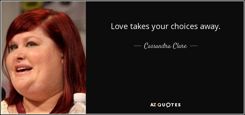 Love takes your choices away. - Cassandra Clare