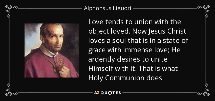 Love tends to union with the object loved. Now Jesus Christ loves a soul that is in a state of grace with immense love; He ardently desires to unite Himself with it. That is what Holy Communion does - Alphonsus Liguori