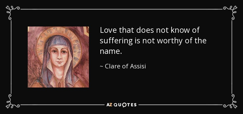 Love that does not know of suffering is not worthy of the name. - Clare of Assisi