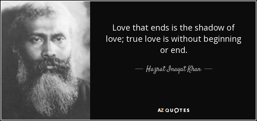 Love that ends is the shadow of love; true love is without beginning or end. - Hazrat Inayat Khan