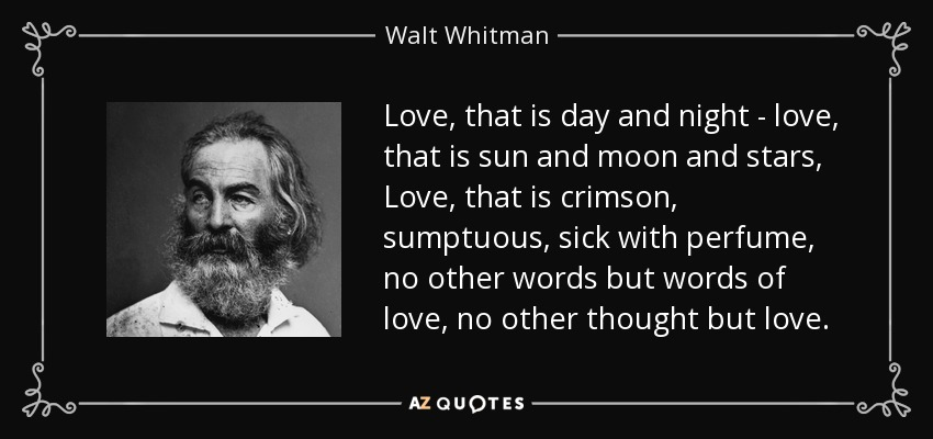 Love, that is day and night - love, that is sun and moon and stars, Love, that is crimson, sumptuous, sick with perfume, no other words but words of love, no other thought but love. - Walt Whitman