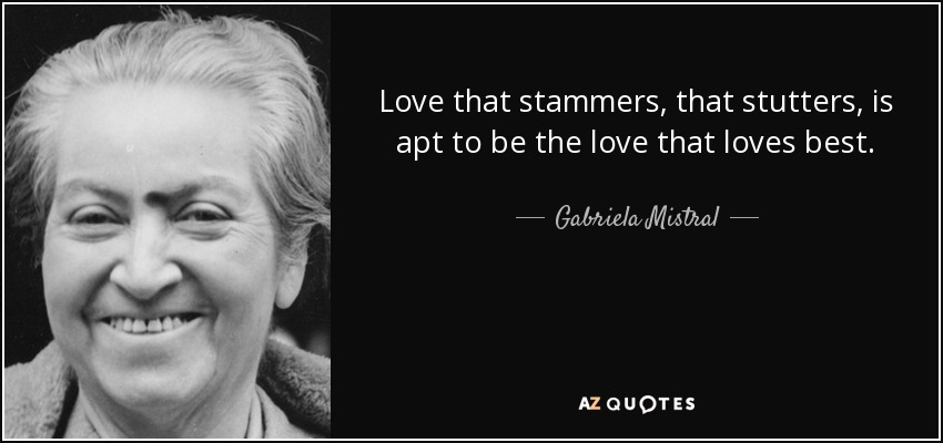 Love that stammers, that stutters, is apt to be the love that loves best. - Gabriela Mistral
