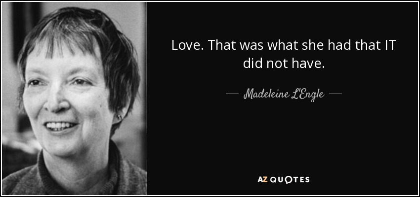 Love. That was what she had that IT did not have. - Madeleine L'Engle