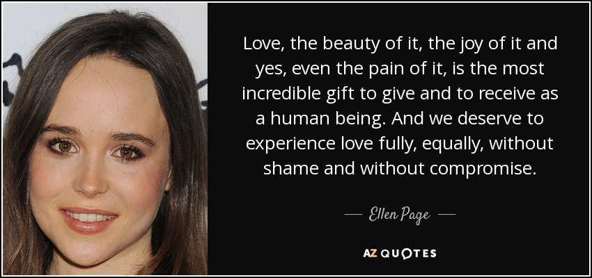 Love, the beauty of it, the joy of it and yes, even the pain of it, is the most incredible gift to give and to receive as a human being. And we deserve to experience love fully, equally, without shame and without compromise. - Ellen Page