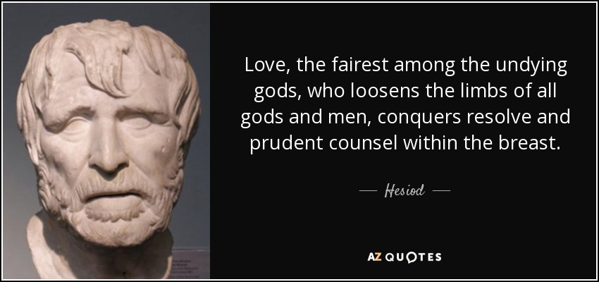 Love, the fairest among the undying gods, who loosens the limbs of all gods and men, conquers resolve and prudent counsel within the breast. - Hesiod