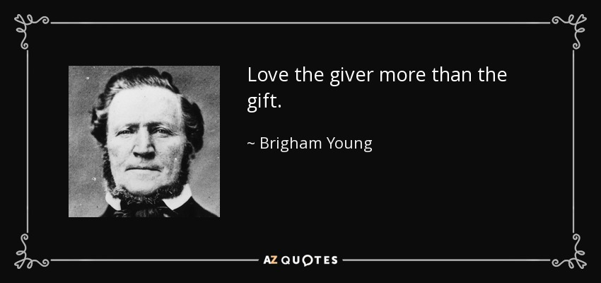 Love the giver more than the gift. - Brigham Young