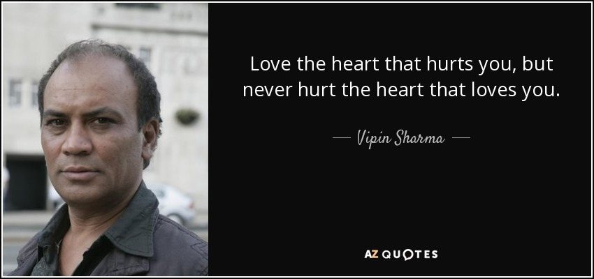 Love the heart that hurts you, but never hurt the heart that loves you. - Vipin Sharma