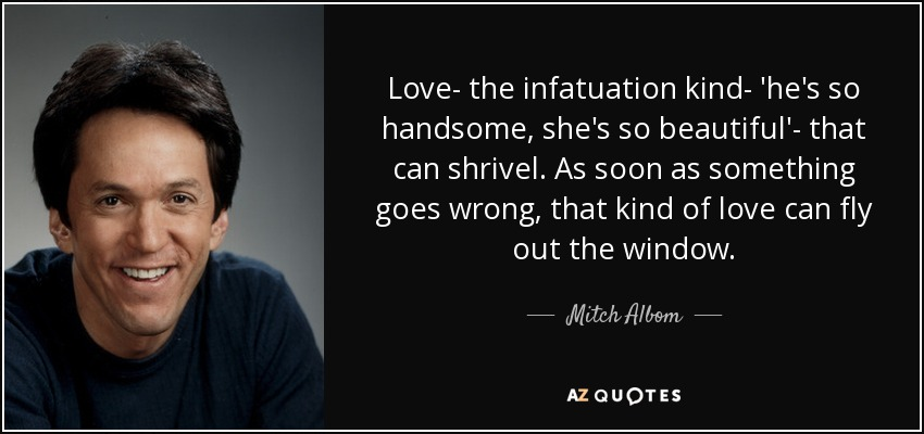 Love- the infatuation kind- 'he's so handsome, she's so beautiful'- that can shrivel. As soon as something goes wrong, that kind of love can fly out the window. - Mitch Albom