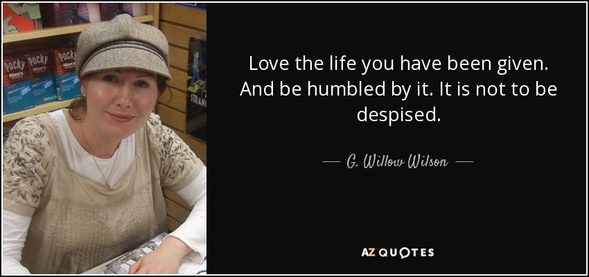 Love the life you have been given. And be humbled by it. It is not to be despised. - G. Willow Wilson
