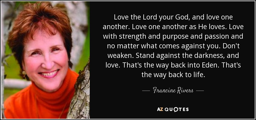 Love the Lord your God, and love one another. Love one another as He loves. Love with strength and purpose and passion and no matter what comes against you. Don't weaken. Stand against the darkness, and love. That's the way back into Eden. That's the way back to life. - Francine Rivers