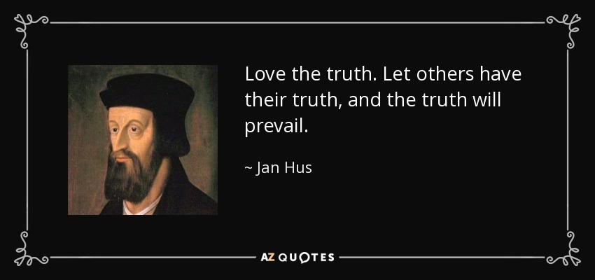 Love the truth. Let others have their truth, and the truth will prevail. - Jan Hus