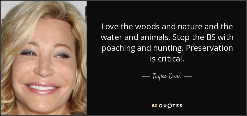 Love the woods and nature and the water and animals. Stop the BS with poaching and hunting. Preservation is critical. - Taylor Dane