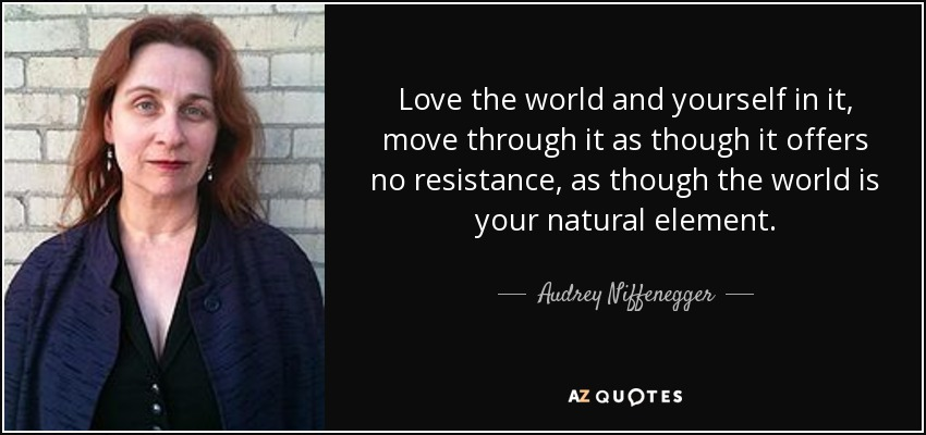 Love the world and yourself in it, move through it as though it offers no resistance, as though the world is your natural element. - Audrey Niffenegger