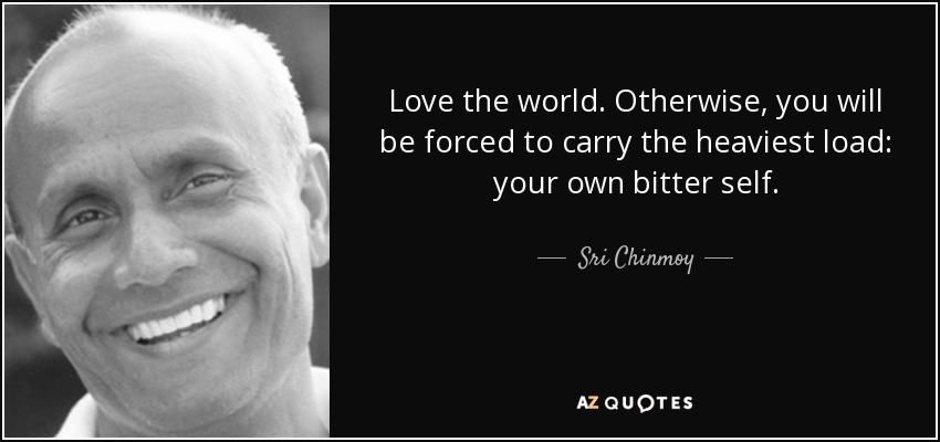 Love the world. Otherwise, you will be forced to carry the heaviest load: your own bitter self. - Sri Chinmoy