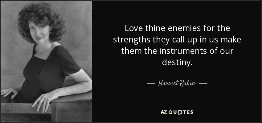 Love thine enemies for the strengths they call up in us make them the instruments of our destiny. - Harriet Rubin