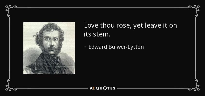 Love thou rose, yet leave it on its stem. - Edward Bulwer-Lytton, 1st Baron Lytton
