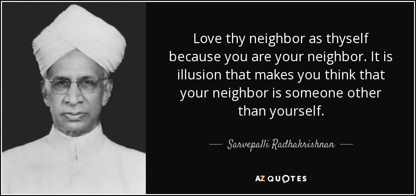 Love thy neighbor as thyself because you are your neighbor. It is illusion that makes you think that your neighbor is someone other than yourself. - Sarvepalli Radhakrishnan