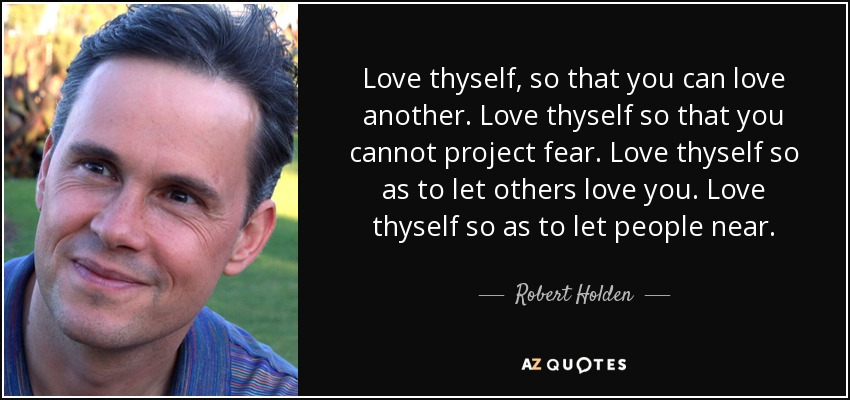 Love thyself, so that you can love another. Love thyself so that you cannot project fear. Love thyself so as to let others love you. Love thyself so as to let people near. - Robert Holden