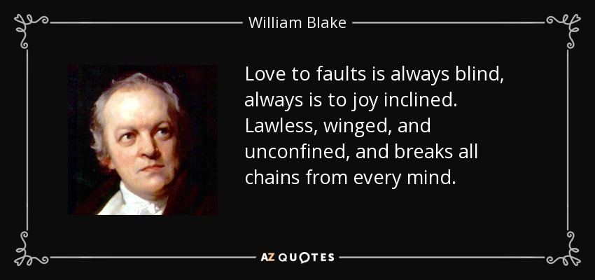 Love to faults is always blind, always is to joy inclined. Lawless, winged, and unconfined, and breaks all chains from every mind. - William Blake