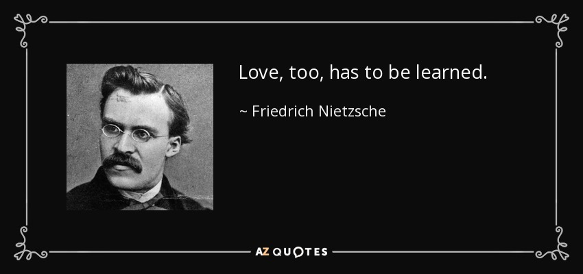 Love, too, has to be learned. - Friedrich Nietzsche