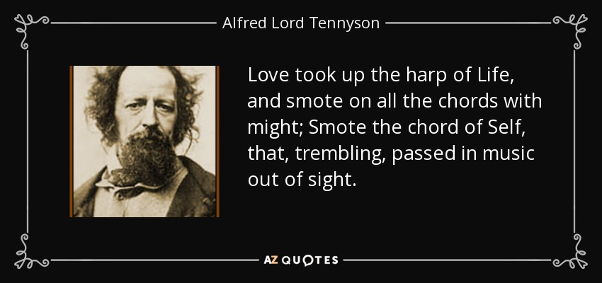 Love took up the harp of Life, and smote on all the chords with might; Smote the chord of Self, that, trembling, passed in music out of sight. - Alfred Lord Tennyson