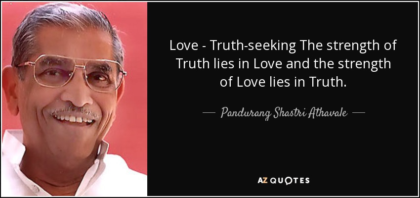 Love - Truth-seeking The strength of Truth lies in Love and the strength of Love lies in Truth. - Pandurang Shastri Athavale