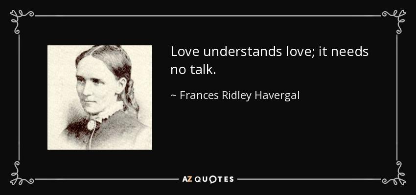 Love understands love; it needs no talk. - Frances Ridley Havergal