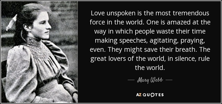Love unspoken is the most tremendous force in the world. One is amazed at the way in which people waste their time making speeches, agitating, praying, even. They might save their breath. The great lovers of the world, in silence, rule the world. - Mary Webb